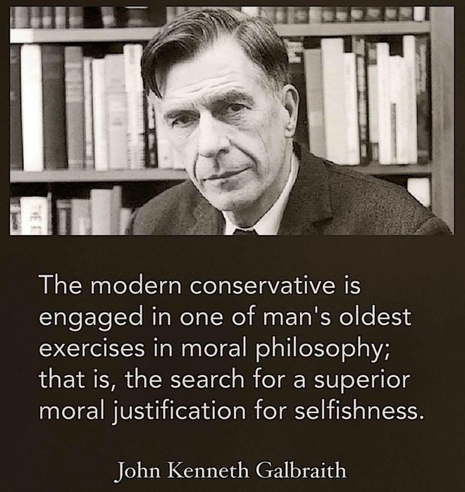 "'The modern conservative is engaged in one of man's oldest exercises in moral philosophy; that it, the search for a superior moral justification for selfishness.""  -- John Kenneth Galbraith"