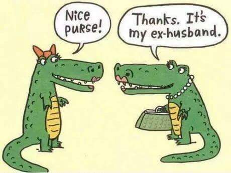 "Cartoon: Two lady alligators talking. Lady Gator #1: ""Nice Purse!"" Lady Gator #2: Thanks. It's my ex-husband."""